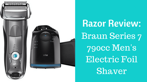Braun Razors Review: Series 7 790cc Men's Electric Foil Shaver
